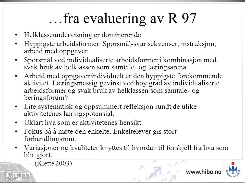 …fra evaluering av R 97 •Helklasseundervisning er dominerende. •Hyppigste arbeidsformer: Spørsmål-svar sekvenser, instruksjon, arbeid med oppgaver •Sp