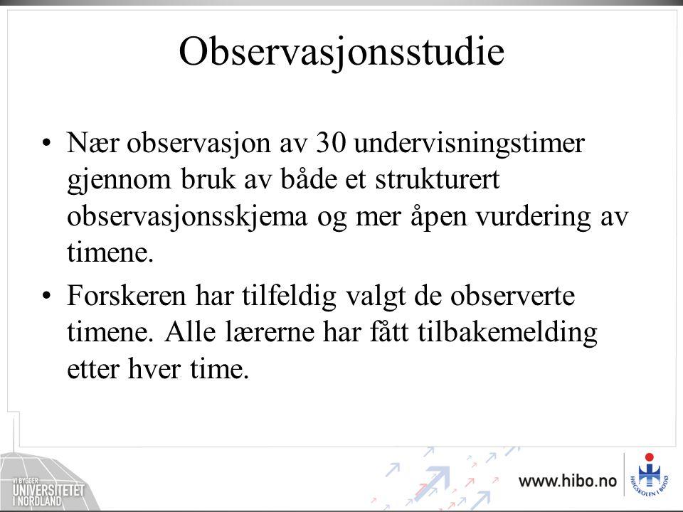 Observasjonsstudie •Nær observasjon av 30 undervisningstimer gjennom bruk av både et strukturert observasjonsskjema og mer åpen vurdering av timene.