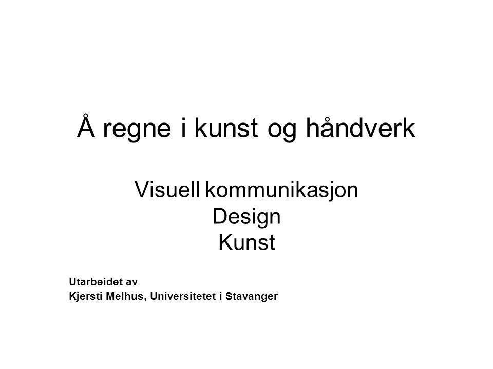 Å regne i kunst og håndverk Visuell kommunikasjon Design Kunst Utarbeidet av Kjersti Melhus, Universitetet i Stavanger