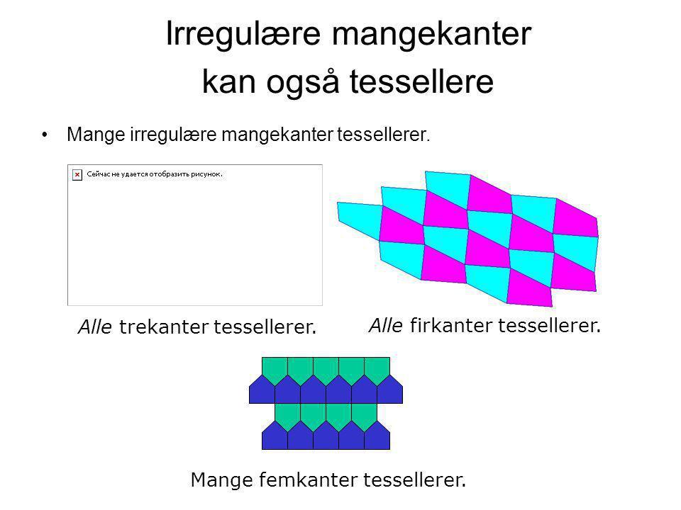 Irregulære mangekanter kan også tessellere •Mange irregulære mangekanter tessellerer. Alle trekanter tessellerer. Alle firkanter tessellerer. Mange fe