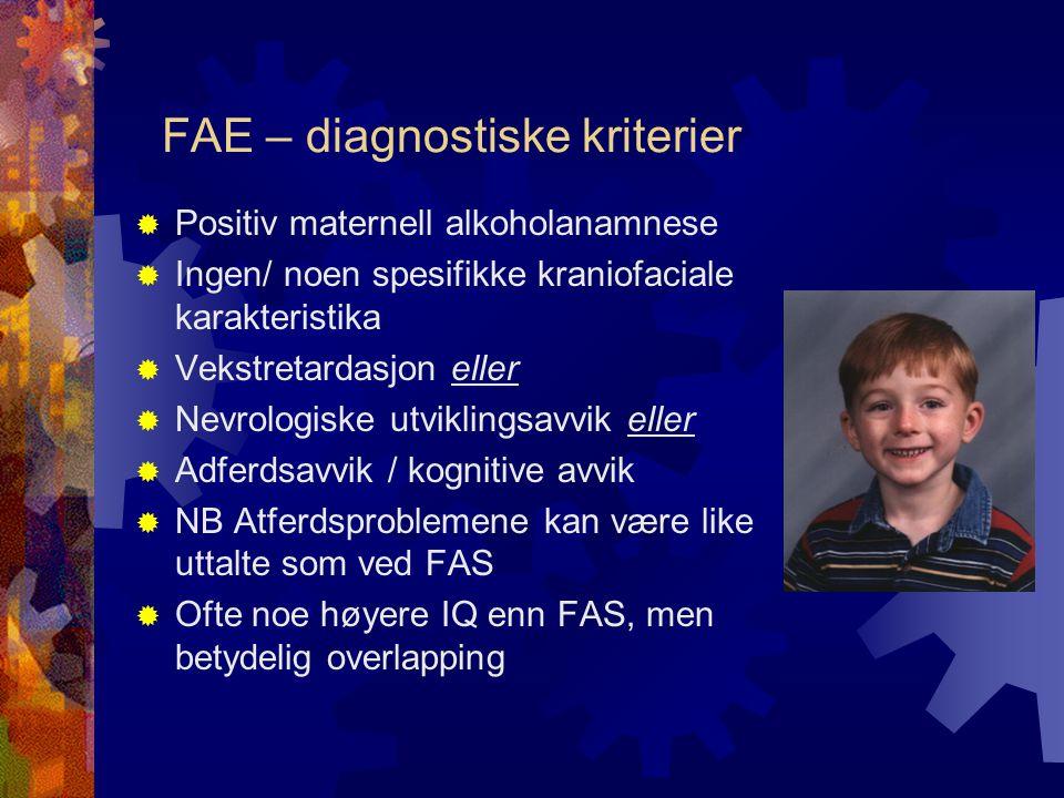 FAE – diagnostiske kriterier  Positiv maternell alkoholanamnese  Ingen/ noen spesifikke kraniofaciale karakteristika  Vekstretardasjon eller  Nevrologiske utviklingsavvik eller  Adferdsavvik / kognitive avvik  NB Atferdsproblemene kan være like uttalte som ved FAS  Ofte noe høyere IQ enn FAS, men betydelig overlapping