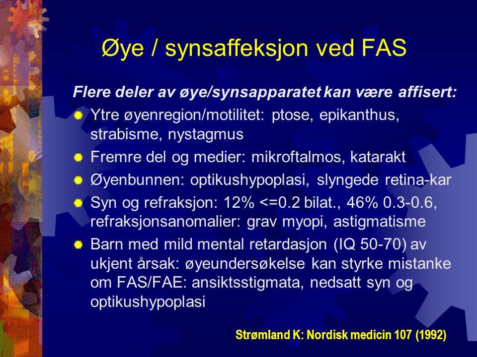 Øye / synsaffeksjon ved FAS Flere deler av øye/synsapparatet kan være affisert:  Ytre øyenregion/motilitet: ptose, epikanthus, strabisme, nystagmus  Fremre del og medier: mikroftalmos, katarakt  Øyenbunnen: optikushypoplasi, slyngede retina-kar  Syn og refraksjon: 12% <=0.2 bilat., 46% 0.3-0.6, refraksjonsanomalier: grav myopi, astigmatisme  Barn med mild mental retardasjon (IQ 50-70) av ukjent årsak: øyeundersøkelse kan styrke mistanke om FAS/FAE: ansiktsstigmata, nedsatt syn og optikushypoplasi Strømland K: Nordisk medicin 107 (1992)