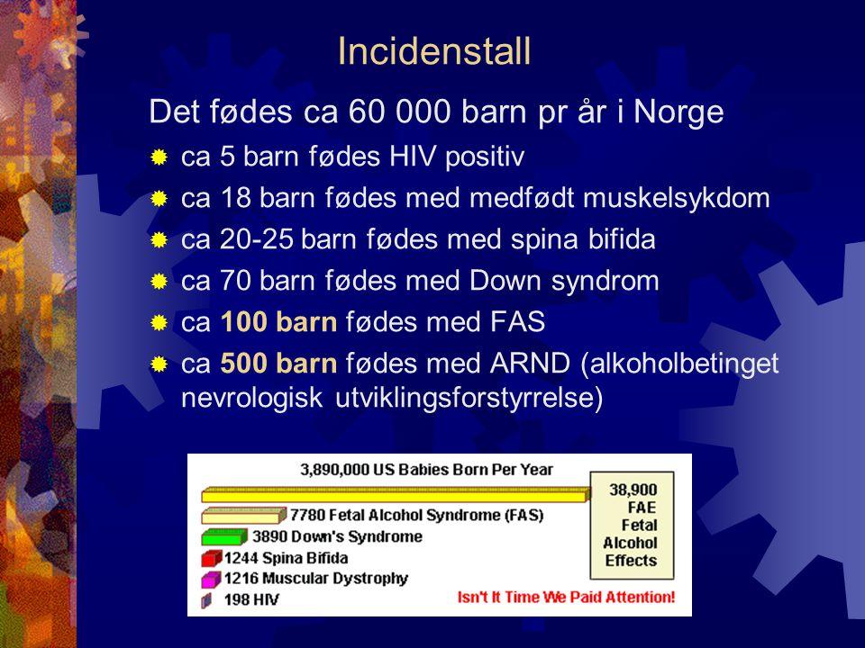 Incidenstall Det fødes ca 60 000 barn pr år i Norge  ca 5 barn fødes HIV positiv  ca 18 barn fødes med medfødt muskelsykdom  ca 20-25 barn fødes med spina bifida  ca 70 barn fødes med Down syndrom  ca 100 barn fødes med FAS  ca 500 barn fødes med ARND (alkoholbetinget nevrologisk utviklingsforstyrrelse)