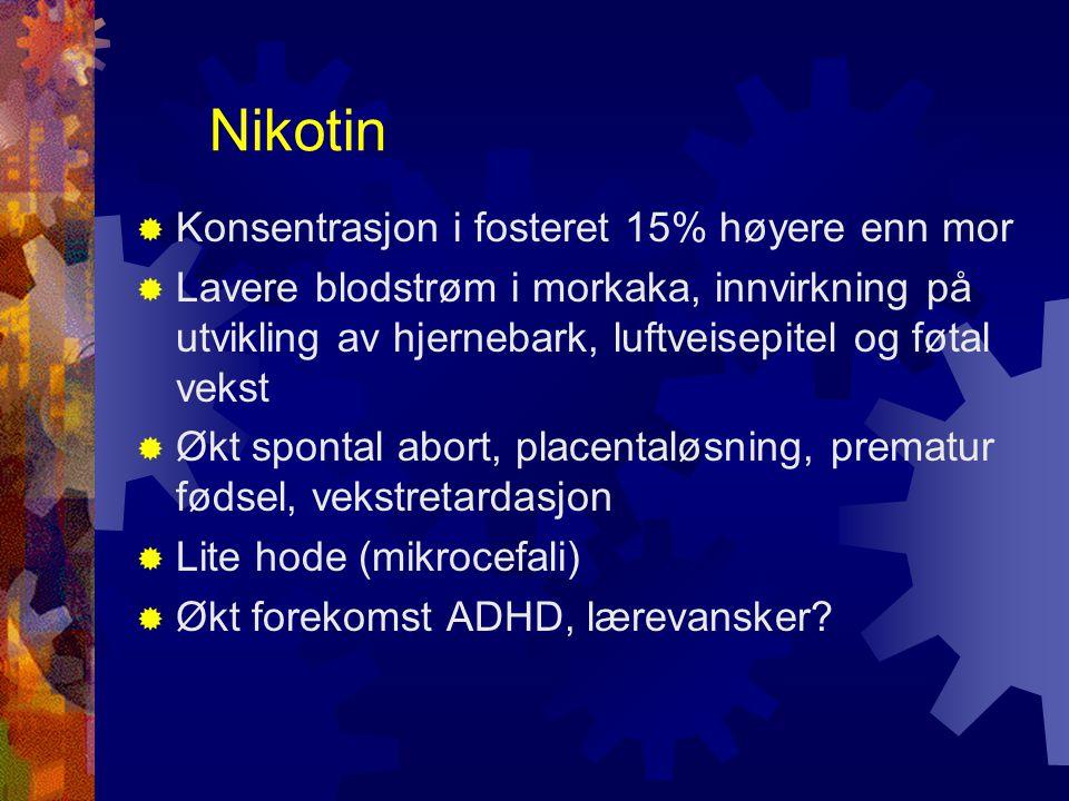 Nikotin  Konsentrasjon i fosteret 15% høyere enn mor  Lavere blodstrøm i morkaka, innvirkning på utvikling av hjernebark, luftveisepitel og føtal vekst  Økt spontal abort, placentaløsning, prematur fødsel, vekstretardasjon  Lite hode (mikrocefali)  Økt forekomst ADHD, lærevansker?