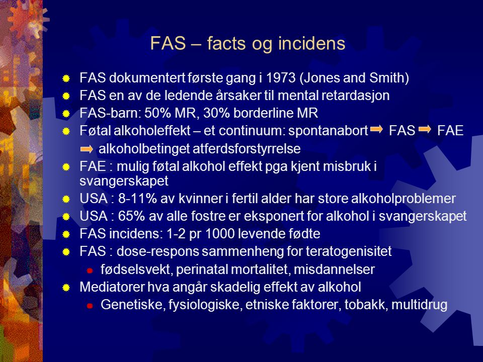 FAS – facts og incidens  FAS dokumentert første gang i 1973 (Jones and Smith)  FAS en av de ledende årsaker til mental retardasjon  FAS-barn: 50% M