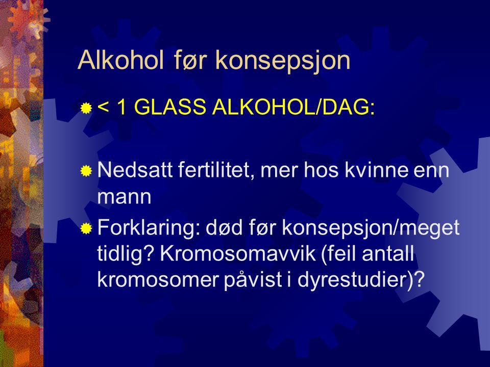 Alkohol før konsepsjon  < 1 GLASS ALKOHOL/DAG:  Nedsatt fertilitet, mer hos kvinne enn mann  Forklaring: død før konsepsjon/meget tidlig.