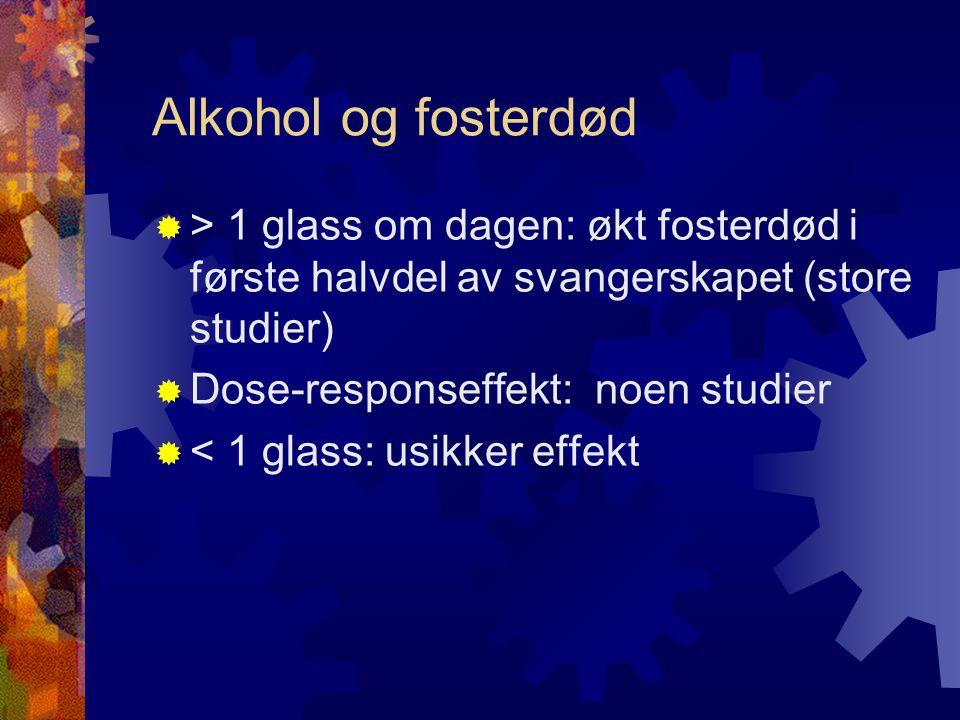 Alkohol og fosterdød  > 1 glass om dagen: økt fosterdød i første halvdel av svangerskapet (store studier)  Dose-responseffekt: noen studier  < 1 glass: usikker effekt