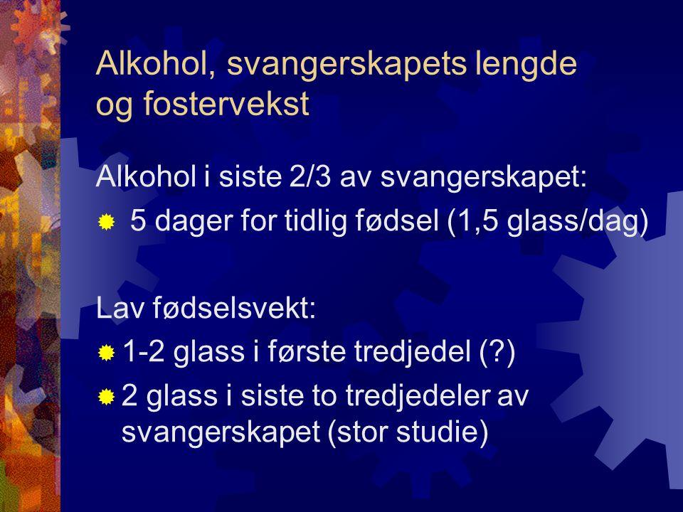 Alkohol, svangerskapets lengde og fostervekst Alkohol i siste 2/3 av svangerskapet:  5 dager for tidlig fødsel (1,5 glass/dag) Lav fødselsvekt:  1-2 glass i første tredjedel (?)  2 glass i siste to tredjedeler av svangerskapet (stor studie)