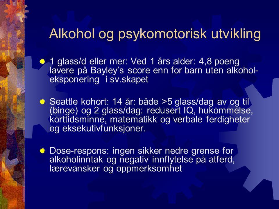 Alkohol og psykomotorisk utvikling  1 glass/d eller mer: Ved 1 års alder: 4,8 poeng lavere på Bayley's score enn for barn uten alkohol- eksponering i sv.skapet  Seattle kohort: 14 år: både >5 glass/dag av og til (binge) og 2 glass/dag: redusert IQ, hukommelse, korttidsminne, matematikk og verbale ferdigheter og eksekutivfunksjoner.