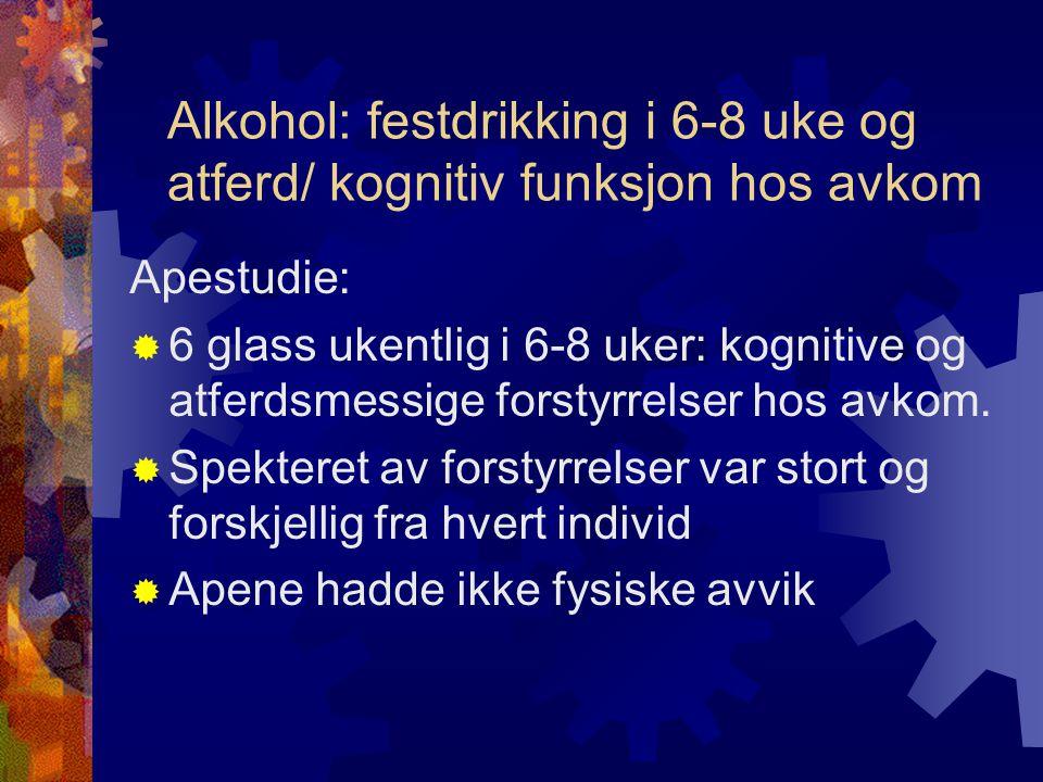 Alkohol: festdrikking i 6-8 uke og atferd/ kognitiv funksjon hos avkom Apestudie:  6 glass ukentlig i 6-8 uker: kognitive og atferdsmessige forstyrrelser hos avkom.