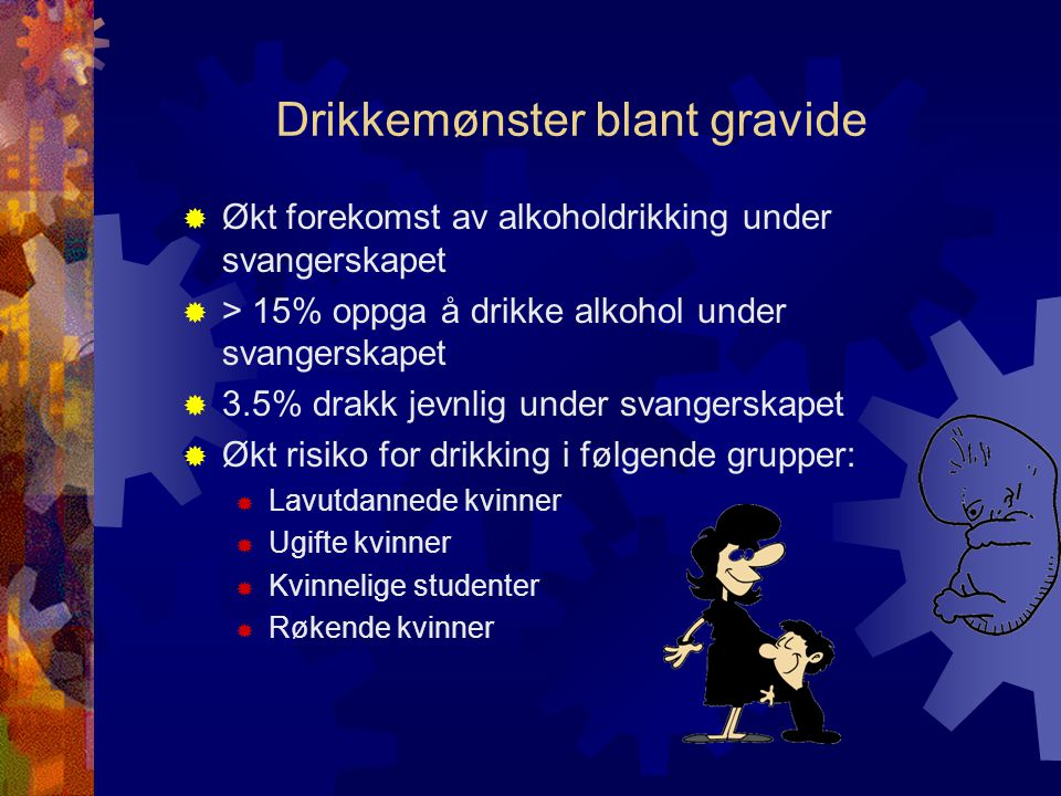 Drikkemønster blant gravide  Økt forekomst av alkoholdrikking under svangerskapet  > 15% oppga å drikke alkohol under svangerskapet  3.5% drakk jevnlig under svangerskapet  Økt risiko for drikking i følgende grupper:  Lavutdannede kvinner  Ugifte kvinner  Kvinnelige studenter  Røkende kvinner