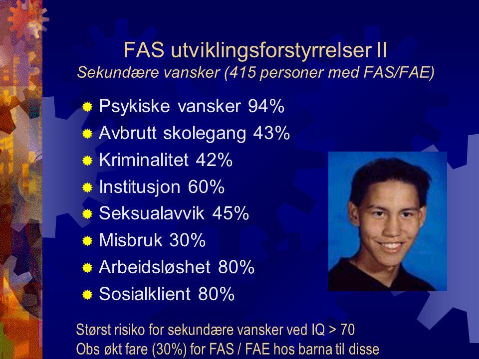 FAS utviklingsforstyrrelser II Sekundære vansker (415 personer med FAS/FAE)  Psykiske vansker 94%  Avbrutt skolegang 43%  Kriminalitet 42%  Institusjon 60%  Seksualavvik 45%  Misbruk 30%  Arbeidsløshet 80%  Sosialklient 80% Størst risiko for sekundære vansker ved IQ > 70 Obs økt fare (30%) for FAS / FAE hos barna til disse