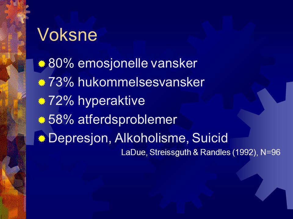 Voksne  80% emosjonelle vansker  73% hukommelsesvansker  72% hyperaktive  58% atferdsproblemer  Depresjon, Alkoholisme, Suicid LaDue, Streissguth & Randles (1992), N=96