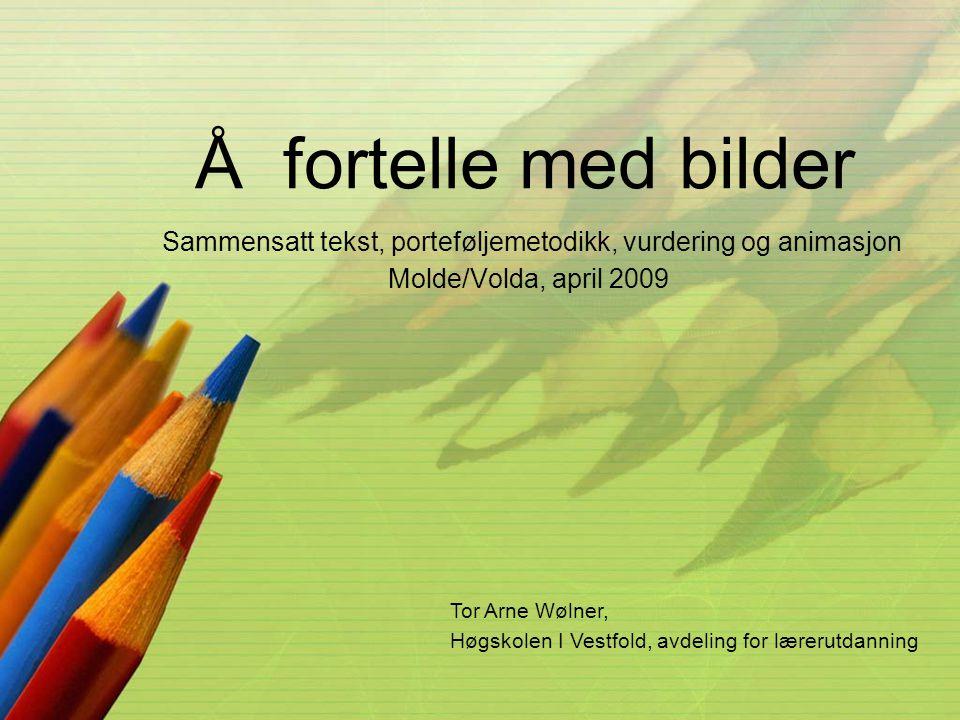 Å fortelle med bilder Sammensatt tekst, porteføljemetodikk, vurdering og animasjon Molde/Volda, april 2009 Tor Arne Wølner, Høgskolen I Vestfold, avde