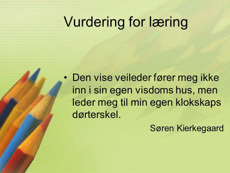 Vurdering for læring •Den vise veileder fører meg ikke inn i sin egen visdoms hus, men leder meg til min egen klokskaps dørterskel. Søren Kierkegaard