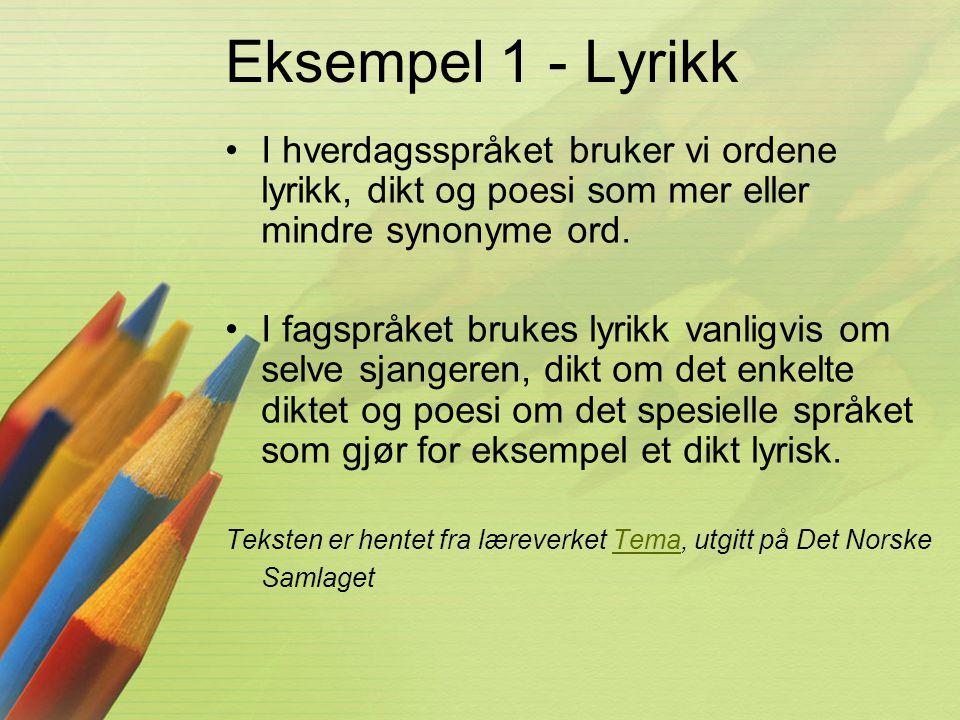 Eksempel 1 - Lyrikk •I hverdagsspråket bruker vi ordene lyrikk, dikt og poesi som mer eller mindre synonyme ord. •I fagspråket brukes lyrikk vanligvis