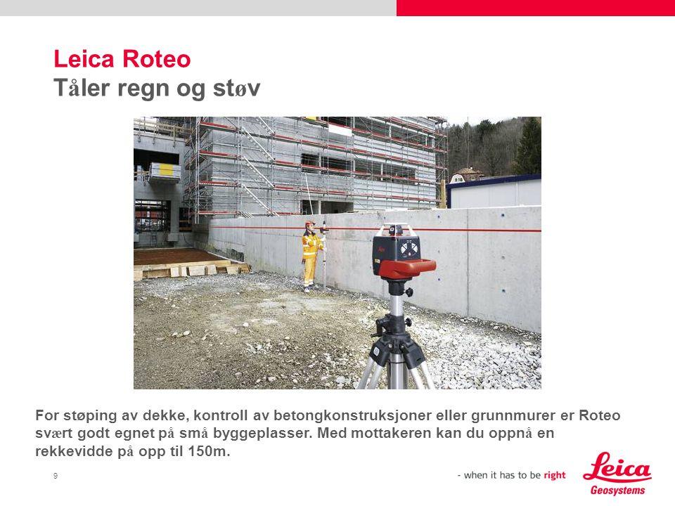 9 Leica Roteo T å ler regn og st ø v For støping av dekke, kontroll av betongkonstruksjoner eller grunnmurer er Roteo sv æ rt godt egnet p å sm å byggeplasser.