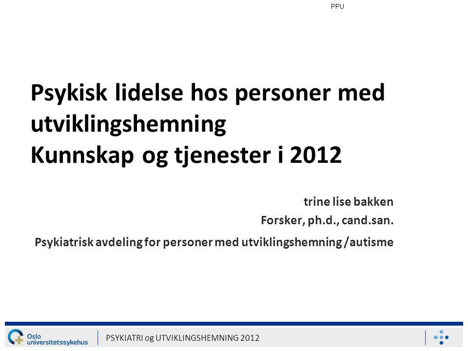 PPU PSYKIATRI og UTVIKLINGSHEMNING 2012 Utredning PUH har i varierende grad manglende selvrapporteringsevne Diagnostiseringsarbeidet er i stor grad avhengig av rapporteringsevne hos pasienten Diagnostisk overlapp autisme / psykisk lidelse Atypiske og idiosynkratiske symptomer Ingen gullstandard i Norge pr.