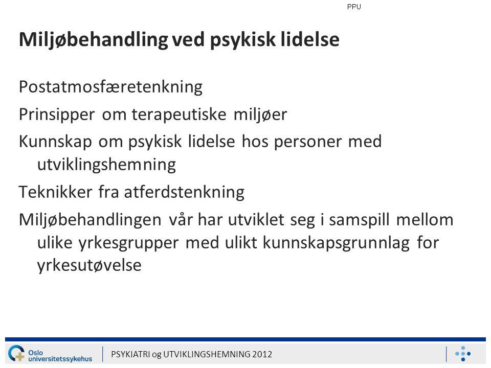 PPU PSYKIATRI og UTVIKLINGSHEMNING 2012 Miljøbehandling ved psykisk lidelse Postatmosfæretenkning Prinsipper om terapeutiske miljøer Kunnskap om psyki