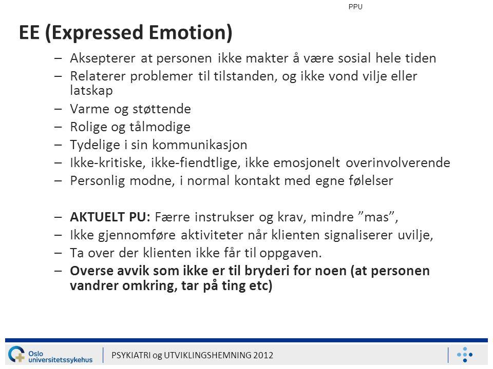 PPU PSYKIATRI og UTVIKLINGSHEMNING 2012 EE (Expressed Emotion) –Aksepterer at personen ikke makter å være sosial hele tiden –Relaterer problemer til t
