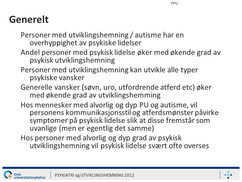 PPU PSYKIATRI og UTVIKLINGSHEMNING 2012 Generelt Personer med utviklingshemning / autisme har en overhyppighet av psykiske lidelser Andel personer med