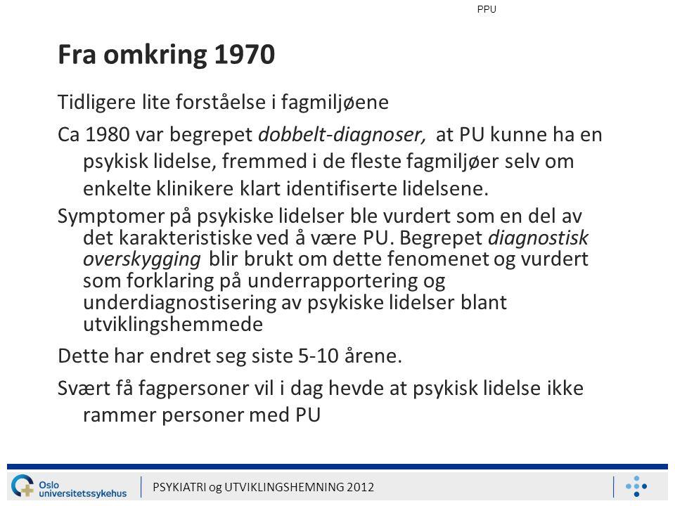 PPU PSYKIATRI og UTVIKLINGSHEMNING 2012 Fra omkring 1990 Publikasjoner omfatter kasuistikker med symptombeskrivelser, og punkt-prevalensundersøkelser i kliniske utvalg Fra omkring 2000: populasjonsstudier som omfatter voksne med utviklingshemning Fremdels svært få studier publisert som diskuterer fenomenologi hos voksne mennesker med utviklingshemning og psykisk lidelse Stor mangel på behandlingsforskning Diagnostisk overskygging fremdeles stort problem i Norge
