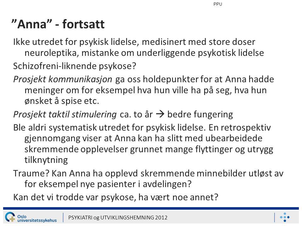 """PPU PSYKIATRI og UTVIKLINGSHEMNING 2012 """"Anna"""" - fortsatt Ikke utredet for psykisk lidelse, medisinert med store doser neuroleptika, mistanke om under"""