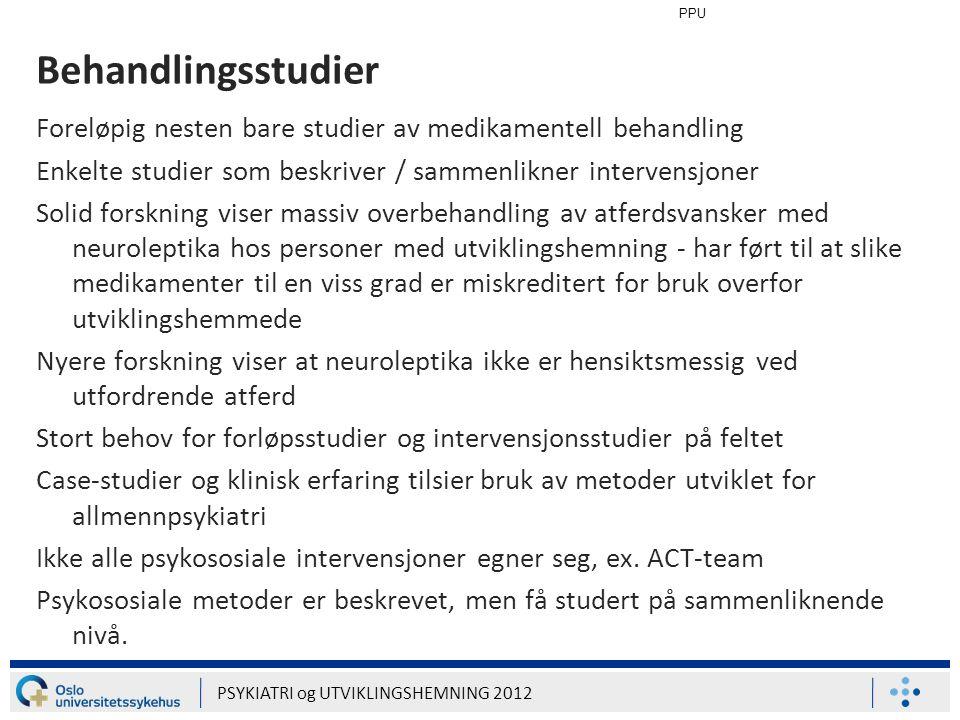 PPU PSYKIATRI og UTVIKLINGSHEMNING 2012 Behandlingsstudier Foreløpig nesten bare studier av medikamentell behandling Enkelte studier som beskriver / s