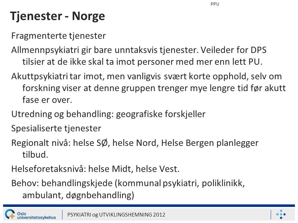 PPU PSYKIATRI og UTVIKLINGSHEMNING 2012 Tjenester - Norge Fragmenterte tjenester Allmennpsykiatri gir bare unntaksvis tjenester. Veileder for DPS tils