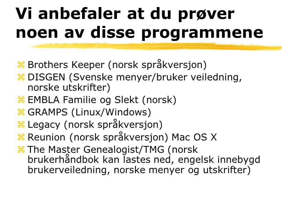 Vi anbefaler at du prøver noen av disse programmene zBrothers Keeper (norsk språkversjon) zDISGEN (Svenske menyer/bruker veiledning, norske utskrifter) zEMBLA Familie og Slekt (norsk) zGRAMPS (Linux/Windows) zLegacy (norsk språkversjon) zReunion (norsk språkversjon) Mac OS X zThe Master Genealogist/TMG (norsk brukerhåndbok kan lastes ned, engelsk innebygd brukerveiledning, norske menyer og utskrifter)