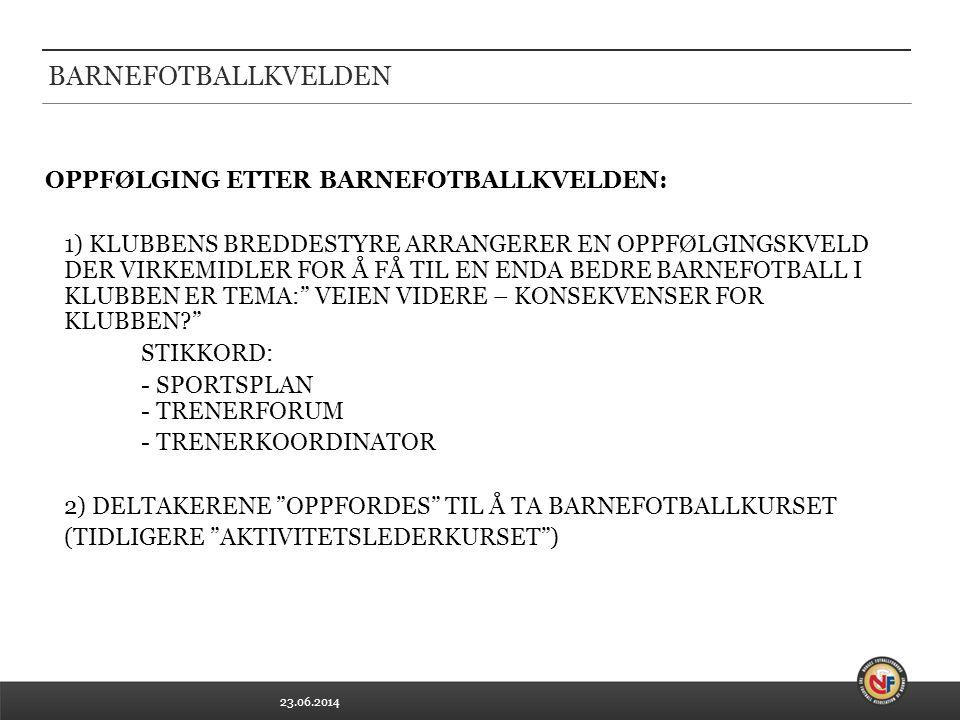 23.06.2014 BARNEFOTBALLKVELDEN OPPFØLGING ETTER BARNEFOTBALLKVELDEN: 1) KLUBBENS BREDDESTYRE ARRANGERER EN OPPFØLGINGSKVELD DER VIRKEMIDLER FOR Å FÅ TIL EN ENDA BEDRE BARNEFOTBALL I KLUBBEN ER TEMA: VEIEN VIDERE – KONSEKVENSER FOR KLUBBEN STIKKORD: - SPORTSPLAN - TRENERFORUM - TRENERKOORDINATOR 2) DELTAKERENE OPPFORDES TIL Å TA BARNEFOTBALLKURSET (TIDLIGERE AKTIVITETSLEDERKURSET )