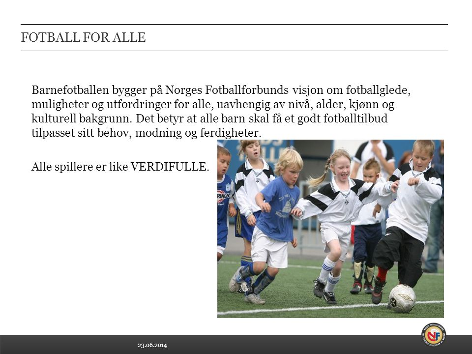 23.06.2014 FOTBALL FOR ALLE Barnefotballen bygger på Norges Fotballforbunds visjon om fotballglede, muligheter og utfordringer for alle, uavhengig av nivå, alder, kjønn og kulturell bakgrunn.
