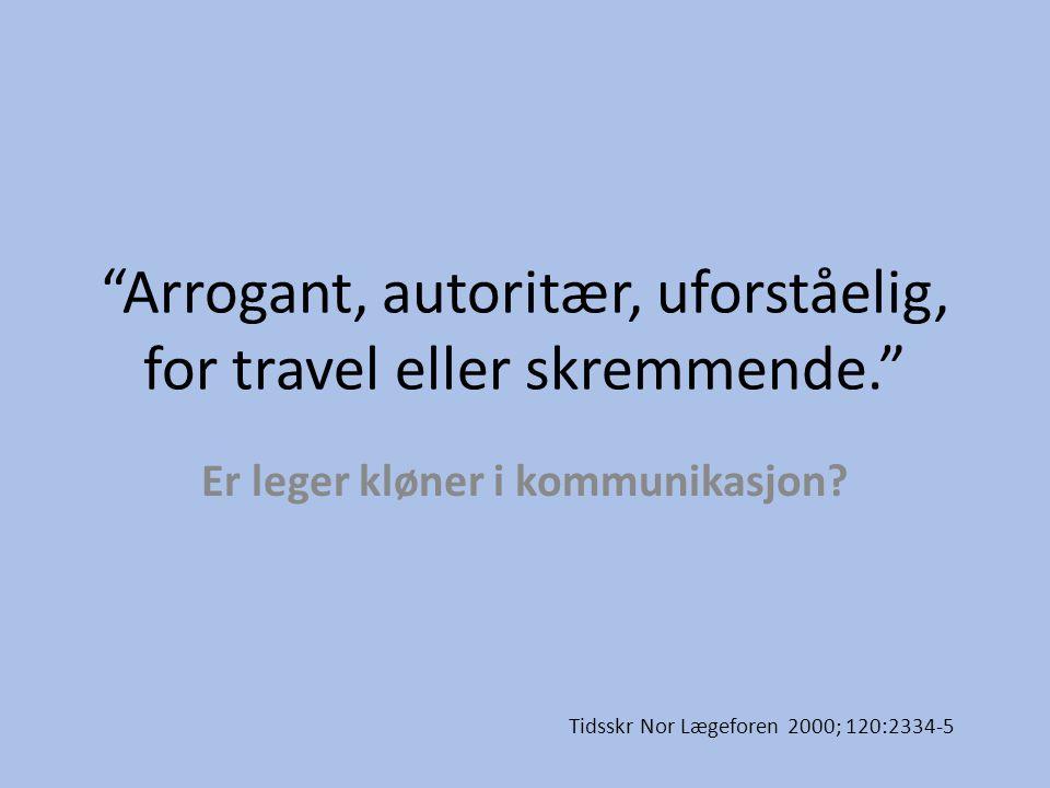 """""""Arrogant, autoritær, uforståelig, for travel eller skremmende."""" Er leger kløner i kommunikasjon? Tidsskr Nor Lægeforen 2000; 120:2334-5"""
