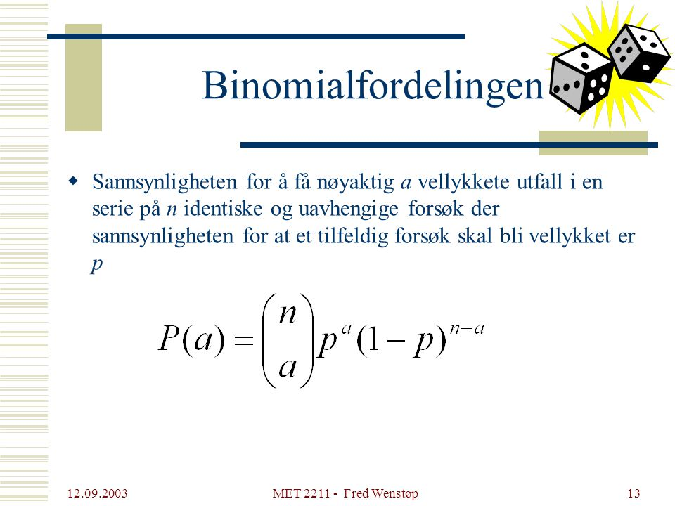 12.09.2003 MET 2211 - Fred Wenstøp13 Binomialfordelingen  Sannsynligheten for å få nøyaktig a vellykkete utfall i en serie på n identiske og uavhengige forsøk der sannsynligheten for at et tilfeldig forsøk skal bli vellykket er p