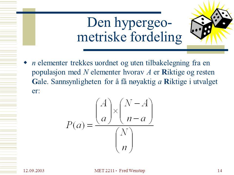 12.09.2003 MET 2211 - Fred Wenstøp14 Den hypergeo- metriske fordeling  n elementer trekkes uordnet og uten tilbakelegning fra en populasjon med N ele