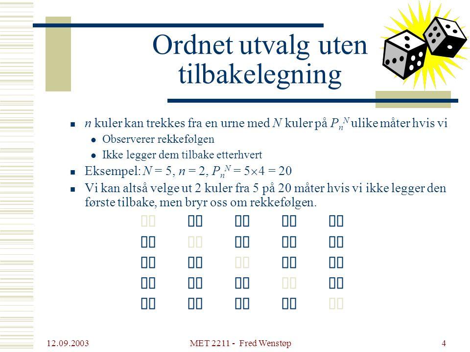 12.09.2003 MET 2211 - Fred Wenstøp4  n kuler kan trekkes fra en urne med N kuler på P n N ulike måter hvis vi  Observerer rekkefølgen  Ikke legger dem tilbake etterhvert  Eksempel: N = 5, n = 2, P n N = 5  4 = 20  Vi kan altså velge ut 2 kuler fra 5 på 20 måter hvis vi ikke legger den første tilbake, men bryr oss om rekkefølgen.
