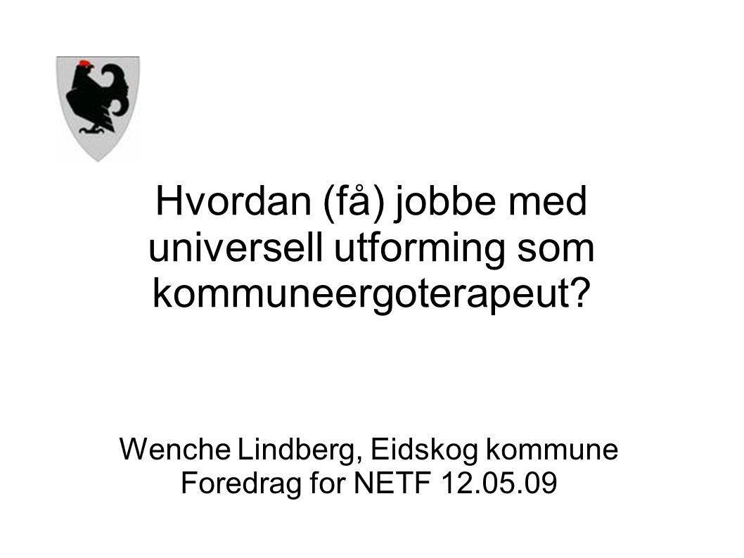Hvordan (få) jobbe med universell utforming som kommuneergoterapeut? Wenche Lindberg, Eidskog kommune Foredrag for NETF 12.05.09