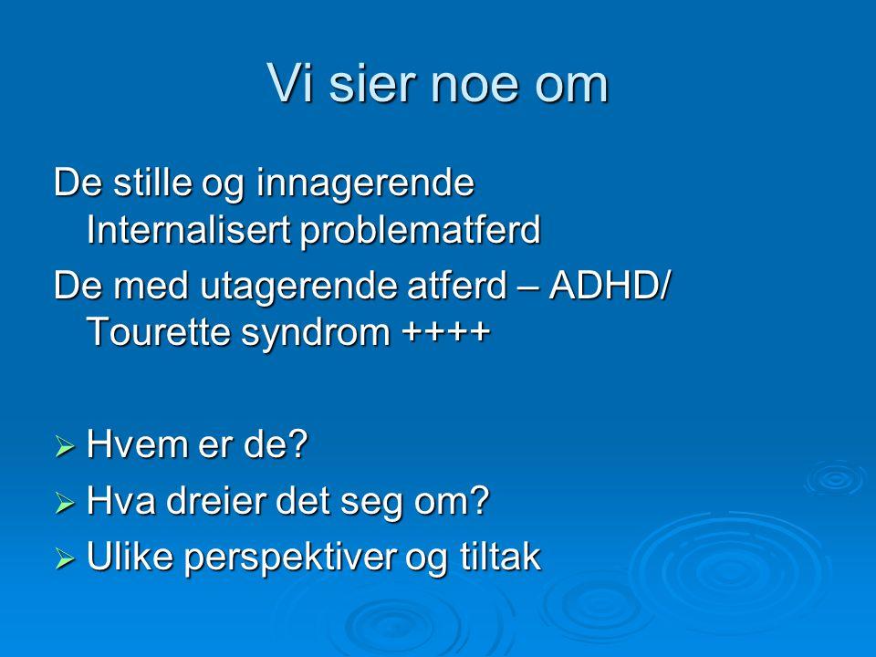 Vi sier noe om De stille og innagerende Internalisert problematferd De med utagerende atferd – ADHD/ Tourette syndrom ++++  Hvem er de?  Hva dreier
