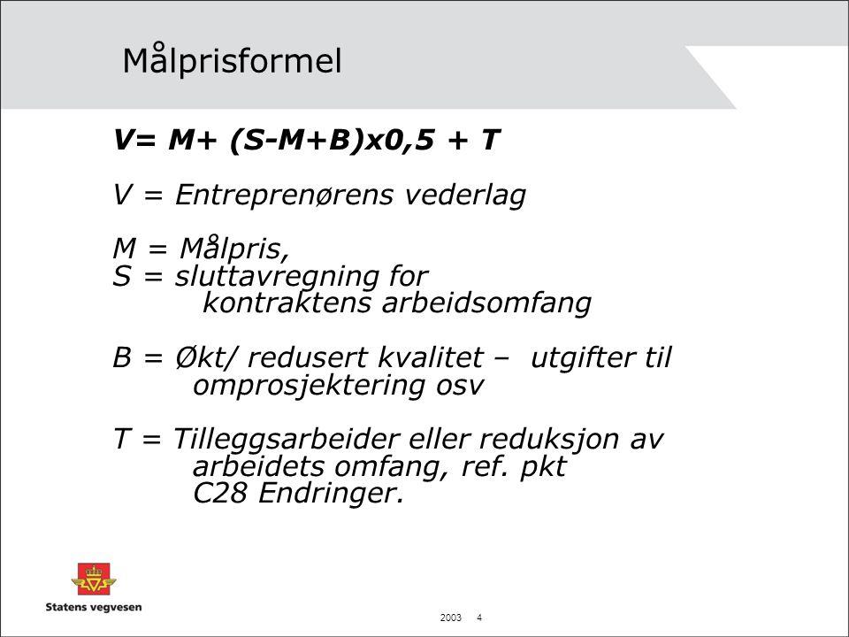 2003 4 Målprisformel V= M+ (S-M+B)x0,5 + T V = Entreprenørens vederlag M = Målpris, S = sluttavregning for kontraktens arbeidsomfang B = Økt/ redusert kvalitet – utgifter til omprosjektering osv T = Tilleggsarbeider eller reduksjon av arbeidets omfang, ref.