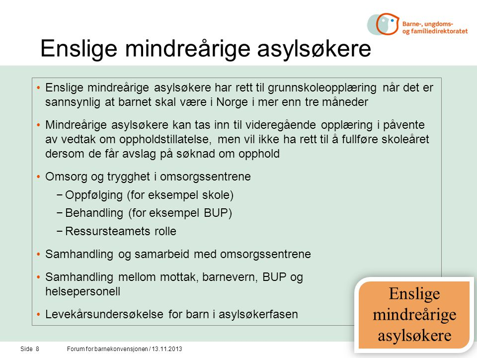 Enslige mindreårige asylsøkere •Enslige mindreårige asylsøkere har rett til grunnskoleopplæring når det er sannsynlig at barnet skal være i Norge i mer enn tre måneder •Mindreårige asylsøkere kan tas inn til videregående opplæring i påvente av vedtak om oppholdstillatelse, men vil ikke ha rett til å fullføre skoleåret dersom de får avslag på søknad om opphold •Omsorg og trygghet i omsorgssentrene −Oppfølging (for eksempel skole) −Behandling (for eksempel BUP) −Ressursteamets rolle •Samhandling og samarbeid med omsorgssentrene •Samhandling mellom mottak, barnevern, BUP og helsepersonell •Levekårsundersøkelse for barn i asylsøkerfasen Side 8Forum for barnekonvensjonen / 13.11.2013 Enslige mindreårige asylsøkere