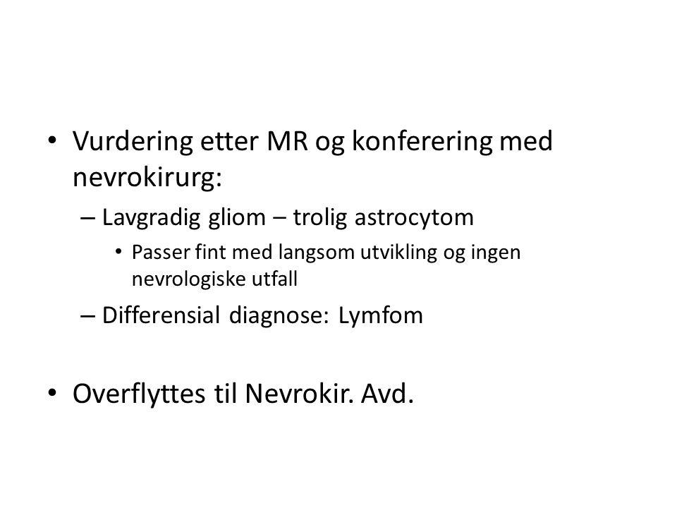 • Vurdering etter MR og konferering med nevrokirurg: – Lavgradig gliom – trolig astrocytom • Passer fint med langsom utvikling og ingen nevrologiske u