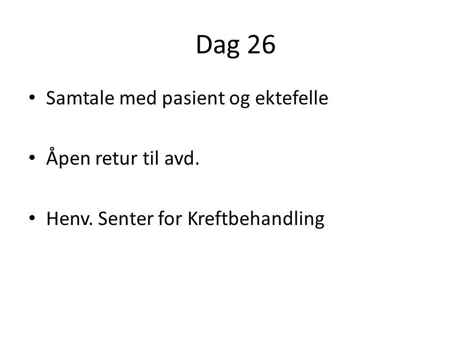 Dag 26 • Samtale med pasient og ektefelle • Åpen retur til avd. • Henv. Senter for Kreftbehandling