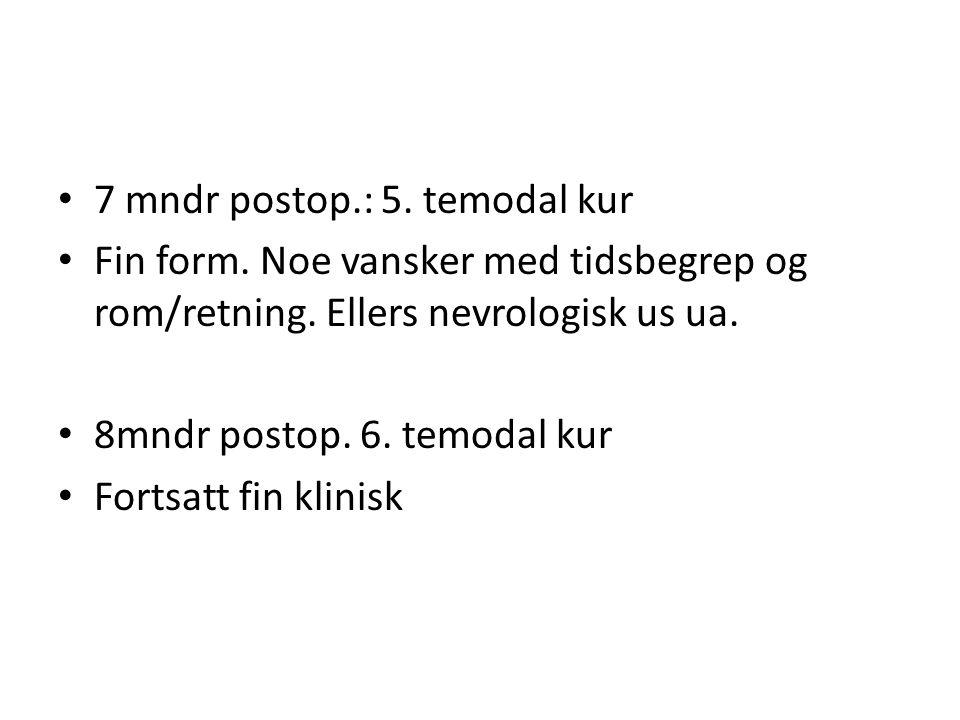 • 7 mndr postop.: 5. temodal kur • Fin form. Noe vansker med tidsbegrep og rom/retning. Ellers nevrologisk us ua. • 8mndr postop. 6. temodal kur • For
