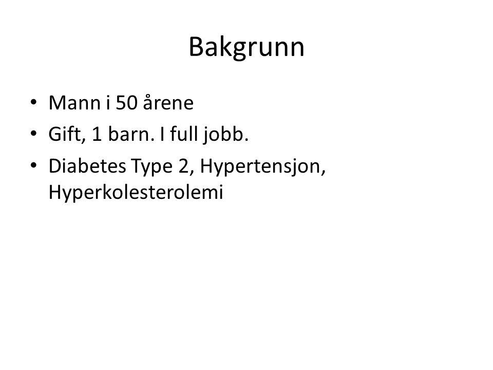 Bakgrunn • Mann i 50 årene • Gift, 1 barn. I full jobb. • Diabetes Type 2, Hypertensjon, Hyperkolesterolemi