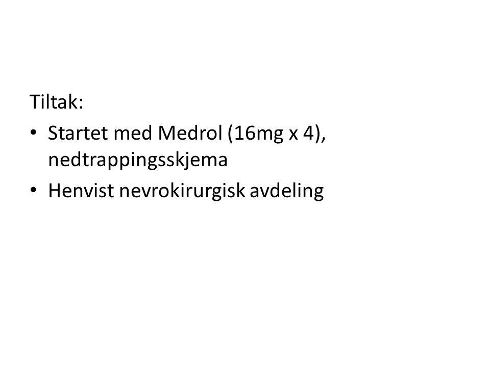 Tiltak: • Startet med Medrol (16mg x 4), nedtrappingsskjema • Henvist nevrokirurgisk avdeling