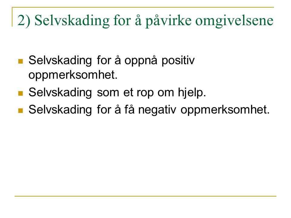 2) Selvskading for å påvirke omgivelsene  Selvskading for å oppnå positiv oppmerksomhet.  Selvskading som et rop om hjelp.  Selvskading for å få ne