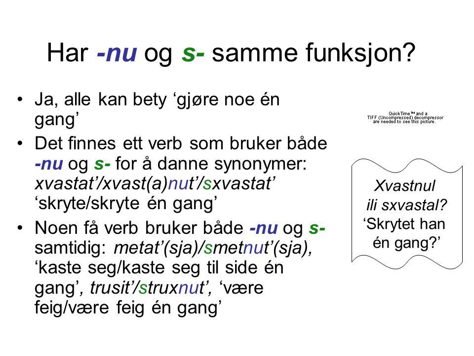 Har -nu og s- samme funksjon? •Ja, alle kan bety 'gjøre noe én gang' •Det finnes ett verb som bruker både -nu og s- for å danne synonymer: xvastat'/хv