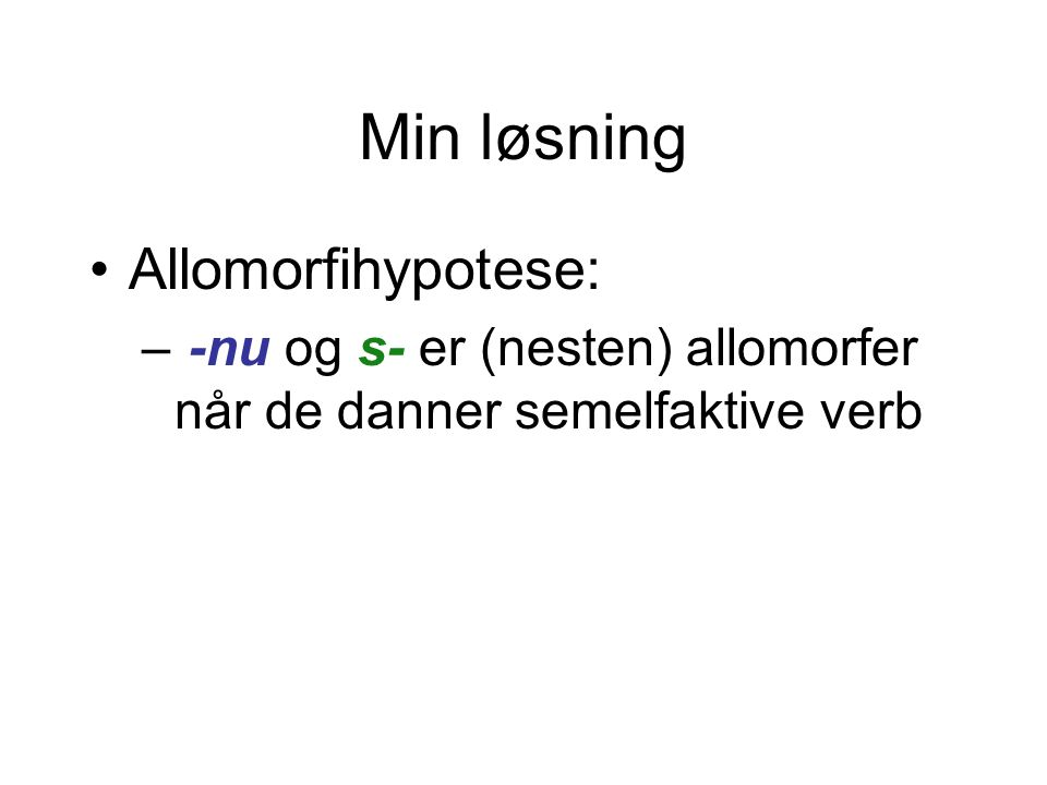 Min løsning •Allomorfihypotese: – -nu og s- er (nesten) allomorfer når de danner semelfaktive verb
