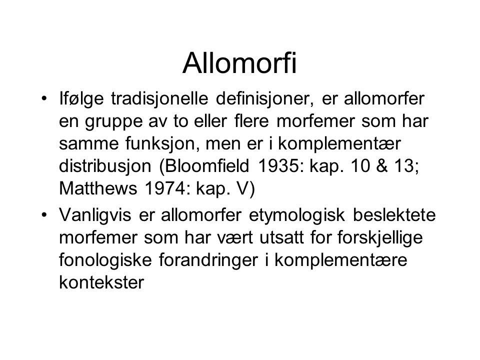 Allomorfi •Ifølge tradisjonelle definisjoner, er allomorfer en gruppe av to eller flere morfemer som har samme funksjon, men er i komplementær distribusjon (Bloomfield 1935: kap.