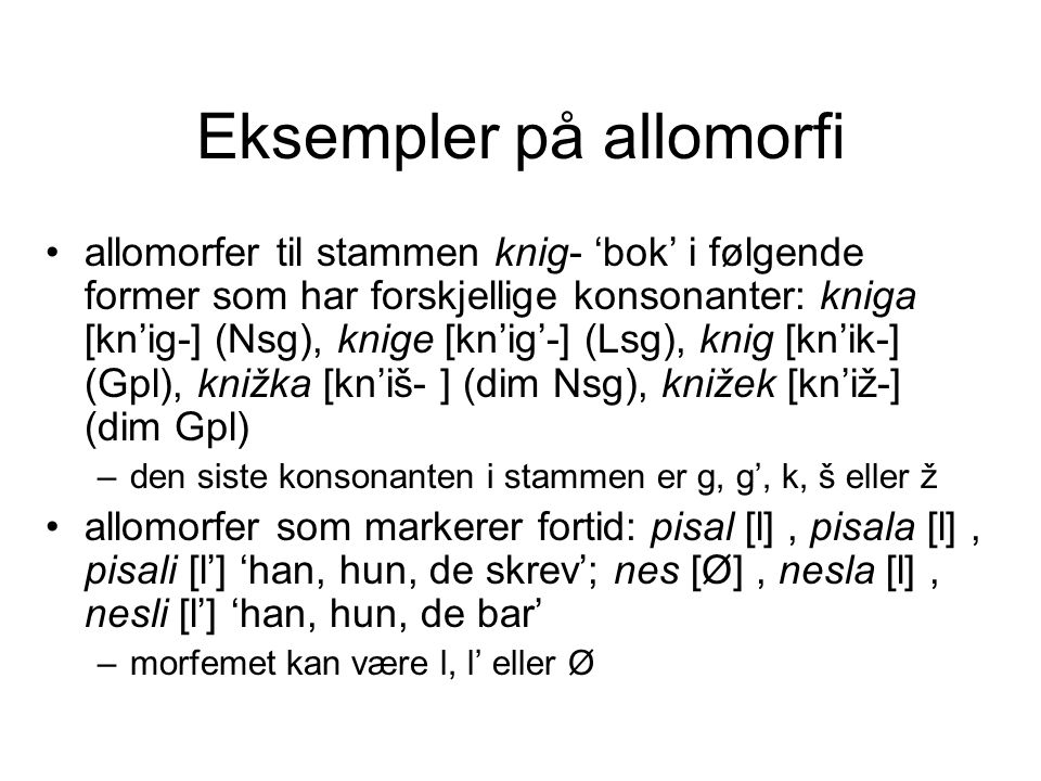 Еksempler på allomorfi •allomorfer til stammen knig- 'bok' i følgende former som har forskjellige konsonanter: kniga [kn'ig-] (Nsg), knige [kn'ig'-] (Lsg), knig [kn'ik-] (Gpl), knižka [kn'iš- ] (dim Nsg), knižek [kn'iž-] (dim Gpl) –den siste konsonanten i stammen er g, g', k, š eller ž •allomorfer som markerer fortid: pisal [l], pisala [l], pisali [l'] 'han, hun, de skrev'; nes [Ø], nesla [l], nesli [l'] 'han, hun, de bar' –morfemet kan være l, l' eller Ø